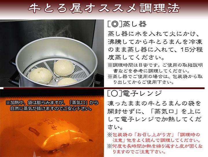 牛とろ屋オススメ調理法?[◎]蒸し器:蒸し器に水を入れて火にかけ、沸騰してから牛とろまんを冷凍のまま蒸し器に入れて、15分程度蒸してください。※調理時間は目安です。ご使用の取扱説明書などを参考に調理してください。※蒸し器でご使用の場合は、包装袋から取り出してからご使用下さい。[○]電子レンジ:凍ったままの牛とろまんの袋を開封せずに、「蒸気口」を上にして電子レンジで加熱してください。※包装袋の「お召し上がり方」「調理時の注意」他をよく読んで調理してください。※何度も長時間加熱を繰り返すと皮が固くなりますのでご注意下さい。※加熱中、袋は膨らみますが、「蒸気口」から自然に蒸気が抜けますのでご安心下さい。